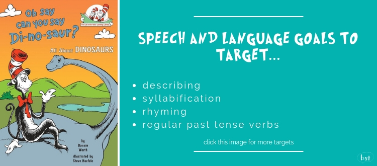 Oh Say Can You Say Di-no-saur? Dr Seuss - Speech and language goals to target: describing, syllabification, rhyming, regular past tense verbs